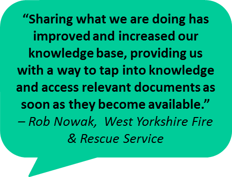 """Sharing what we are doing has improved and increased our knowledge base, providing us with a way to tap into knowledge and access relevant documents as soon as they become available."" – Rob Nowak,  West Yorkshire Fire & Rescue Service"