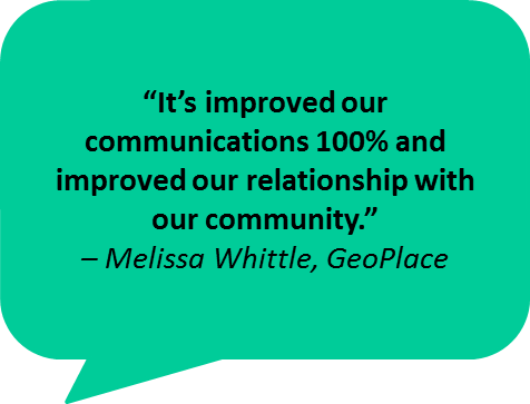 """It's improved our communications 100% and improved our relationship with our community."" – Melissa Whittle, GeoPlace"